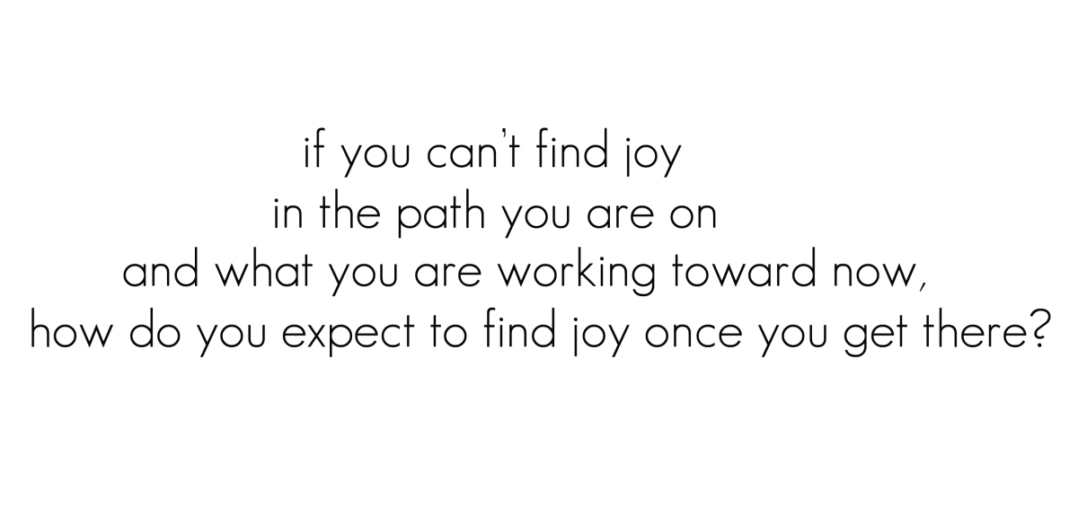 if-you-cant-find-joy-in-the-path-you-are-on-and-what-you-are-working-toward-nowhow-do-you-expect-to-find-joy-once-you-get-three-joy-quote